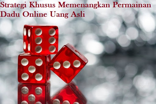 Strategi Khusus Memenangkan Permainan Dadu Online Uang Asli