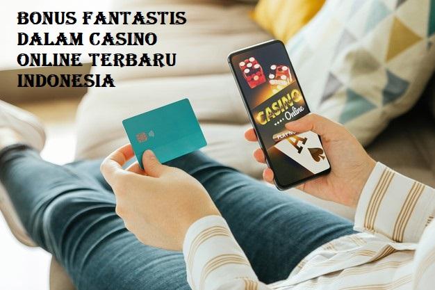 BONUS FANTASTIS DALAM CASINO ONLINE TERBARU INDONESIA