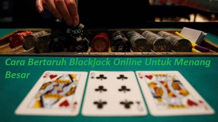 Cara Bertaruh Blackjack Online Untuk Menang Besar